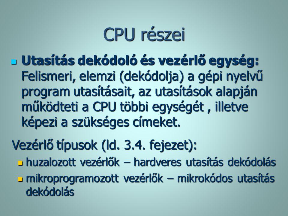 CPU részei Utasítás dekódoló és vezérlő egység: Felismeri, elemzi (dekódolja) a gépi nyelvű program utasításait, az utasítások alapján működteti a CPU