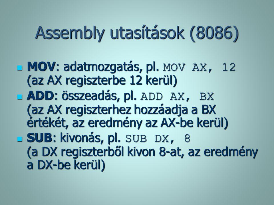 Assembly utasítások (8086) MOV: adatmozgatás, pl. MOV AX, 12 (az AX regiszterbe 12 kerül) MOV: adatmozgatás, pl. MOV AX, 12 (az AX regiszterbe 12 kerü