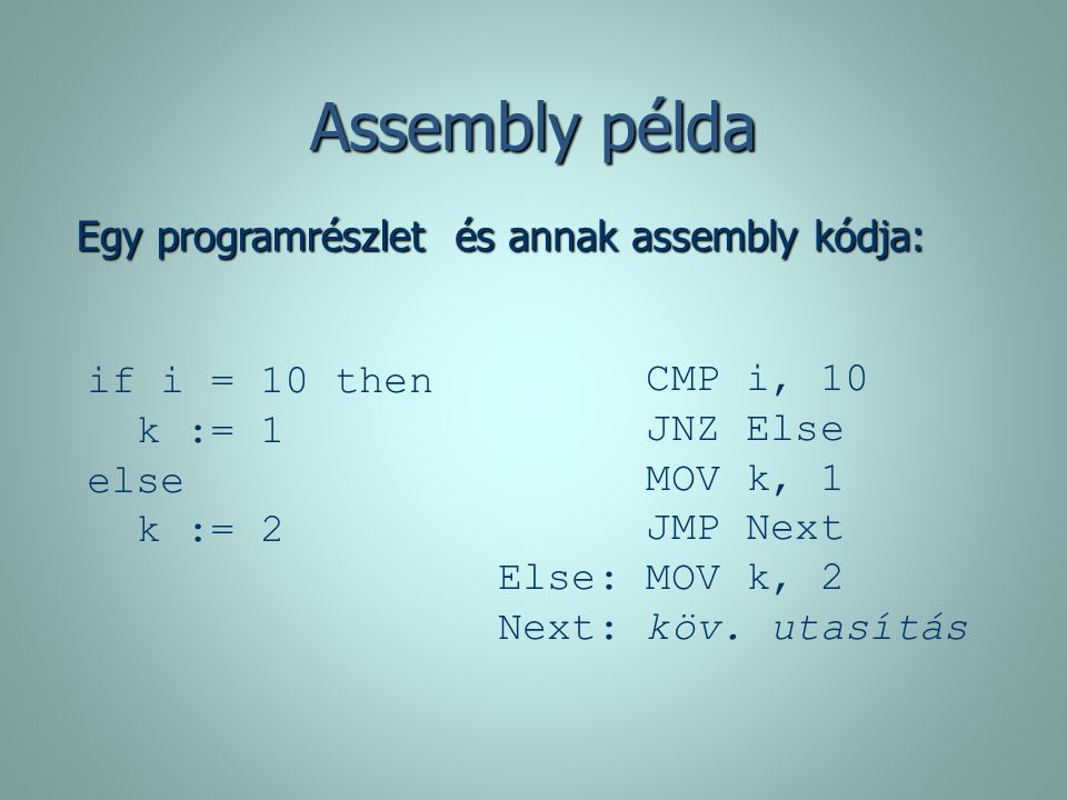 Assembly példa Egy programrészlet és annak assembly kódja: if i = 10 then k := 1 else k := 2 CMP i, 10 JNZ Else MOV k, 1 JMP Next Else: MOV k, 2 Next: köv.
