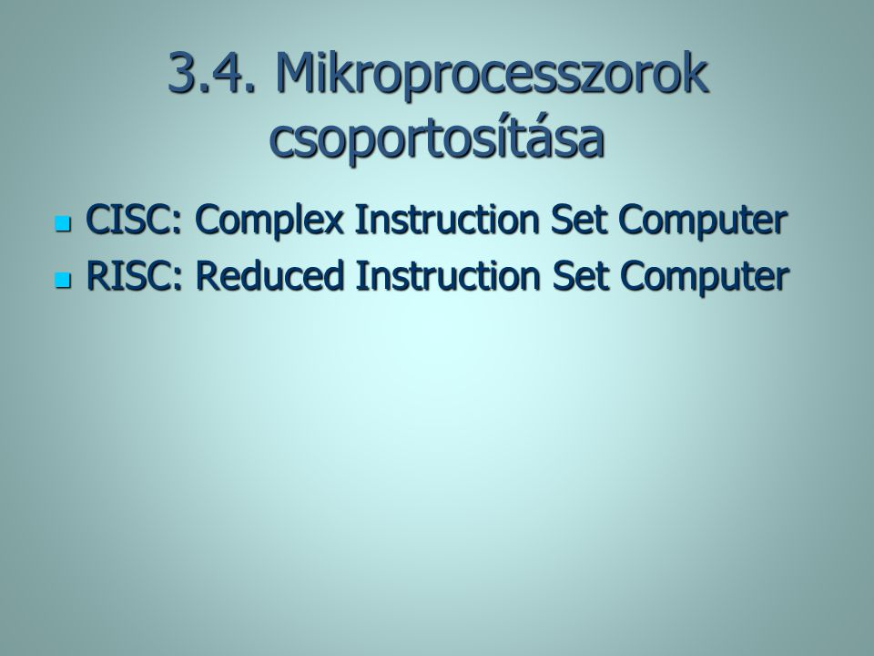 3.4. Mikroprocesszorok csoportosítása CISC: Complex Instruction Set Computer CISC: Complex Instruction Set Computer RISC: Reduced Instruction Set Comp