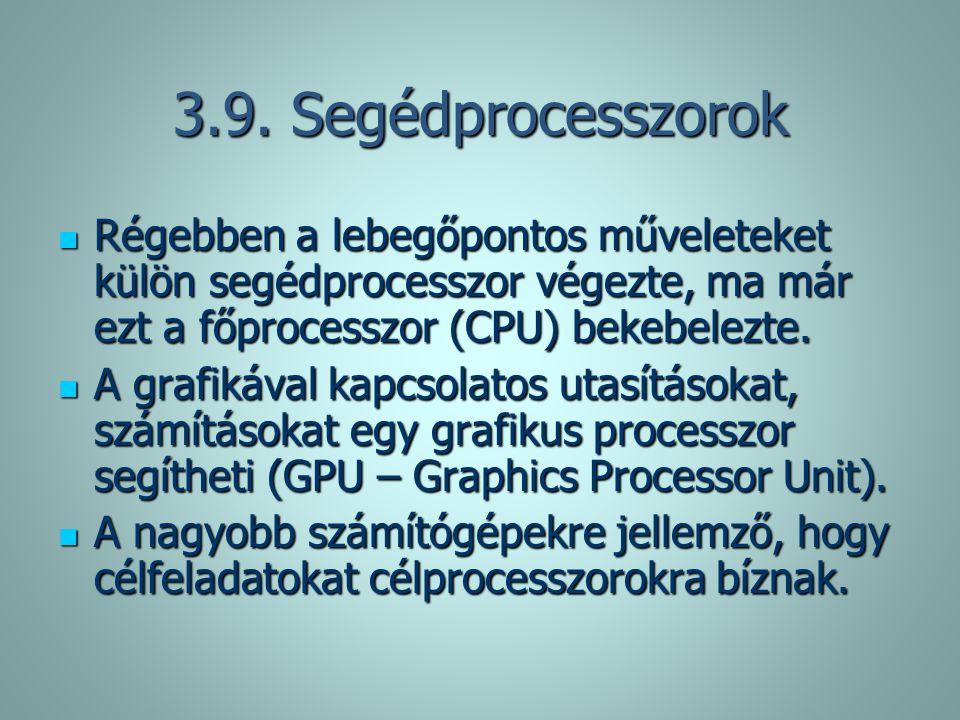 3.9. Segédprocesszorok Régebben a lebegőpontos műveleteket külön segédprocesszor végezte, ma már ezt a főprocesszor (CPU) bekebelezte. Régebben a lebe