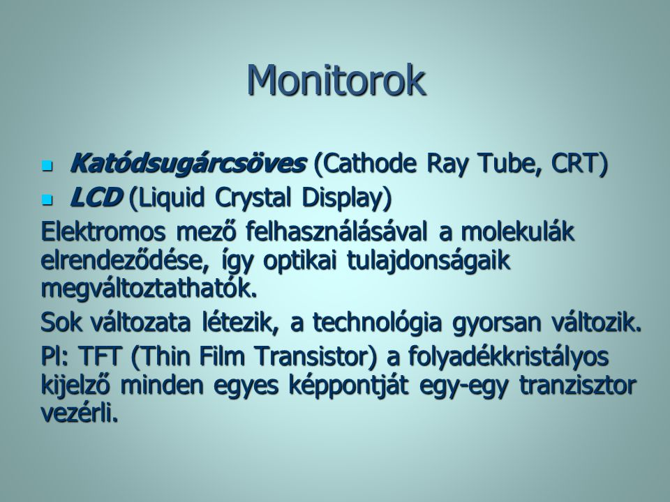 Monitorok Katódsugárcsöves (Cathode Ray Tube, CRT) Katódsugárcsöves (Cathode Ray Tube, CRT) LCD (Liquid Crystal Display) LCD (Liquid Crystal Display)