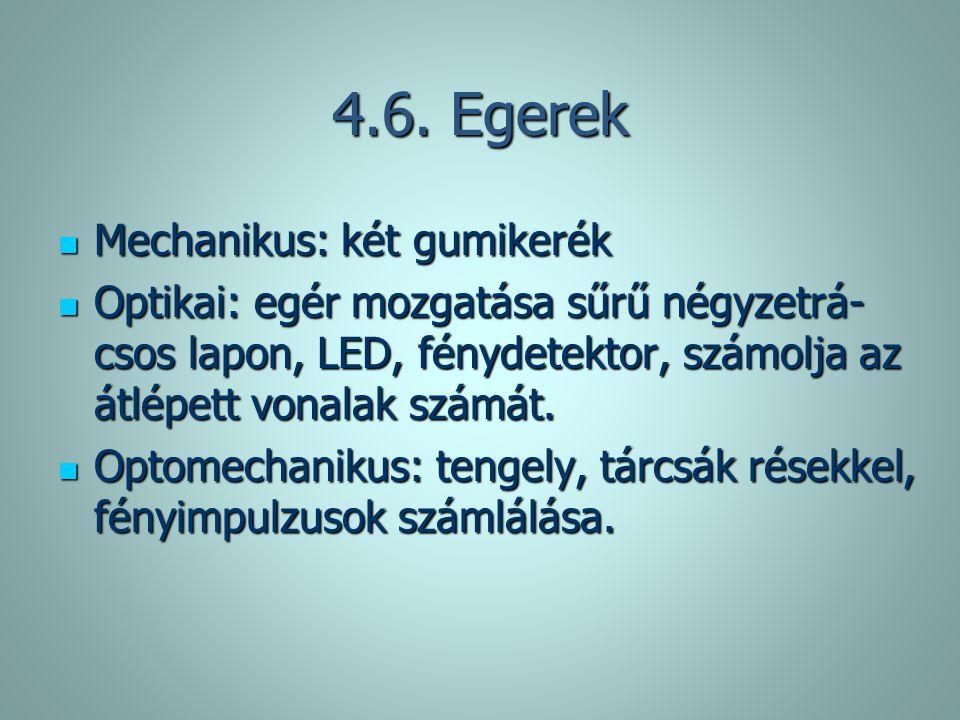 4.6. Egerek Mechanikus: két gumikerék Mechanikus: két gumikerék Optikai: egér mozgatása sűrű négyzetrá- csos lapon, LED, fénydetektor, számolja az átl