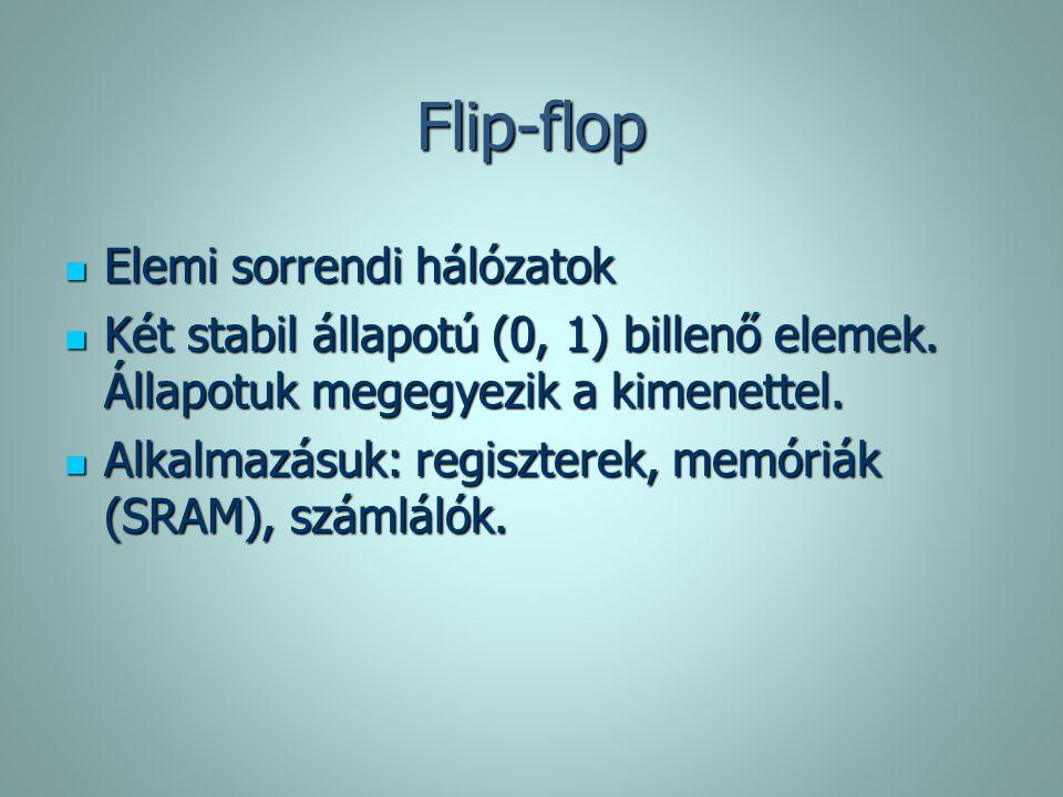 Flip-flop Elemi sorrendi hálózatok Elemi sorrendi hálózatok Két stabil állapotú (0, 1) billenő elemek. Állapotuk megegyezik a kimenettel. Két stabil á