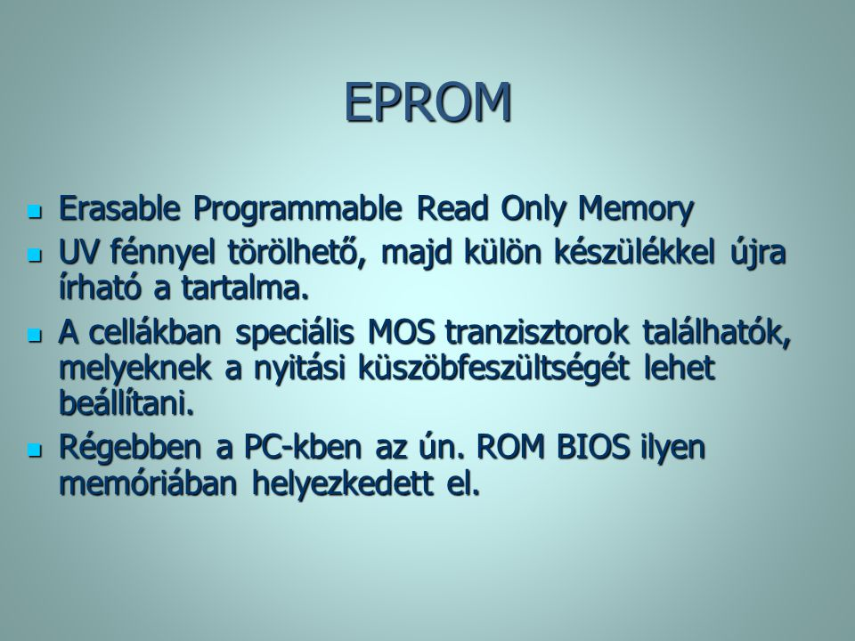 EPROM Erasable Programmable Read Only Memory Erasable Programmable Read Only Memory UV fénnyel törölhető, majd külön készülékkel újra írható a tartalma.