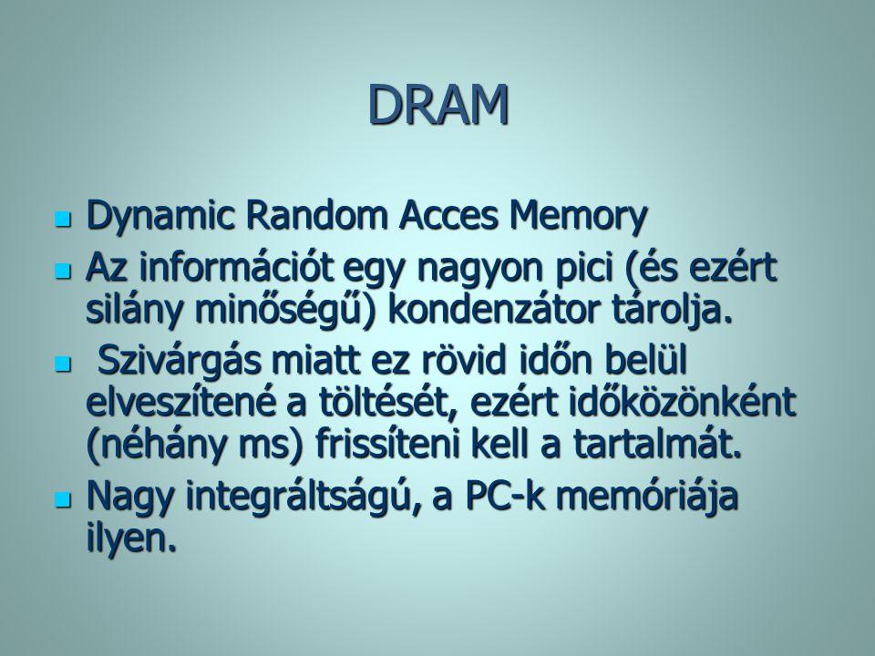 DRAM Dynamic Random Acces Memory Dynamic Random Acces Memory Az információt egy nagyon pici (és ezért silány minőségű) kondenzátor tárolja. Az informá