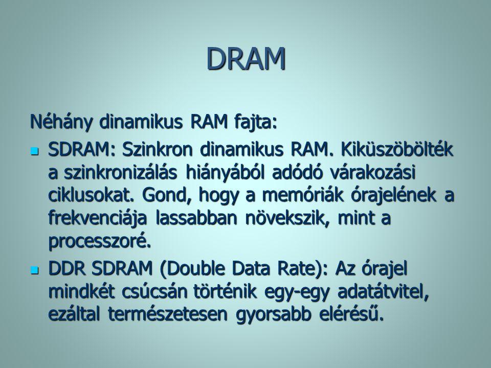 DRAM Néhány dinamikus RAM fajta: SDRAM: Szinkron dinamikus RAM. Kiküszöbölték a szinkronizálás hiányából adódó várakozási ciklusokat. Gond, hogy a mem