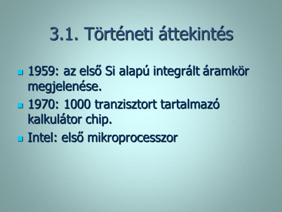 3.1. Történeti áttekintés 1959: az első Si alapú integrált áramkör megjelenése. 1959: az első Si alapú integrált áramkör megjelenése. 1970: 1000 tranz