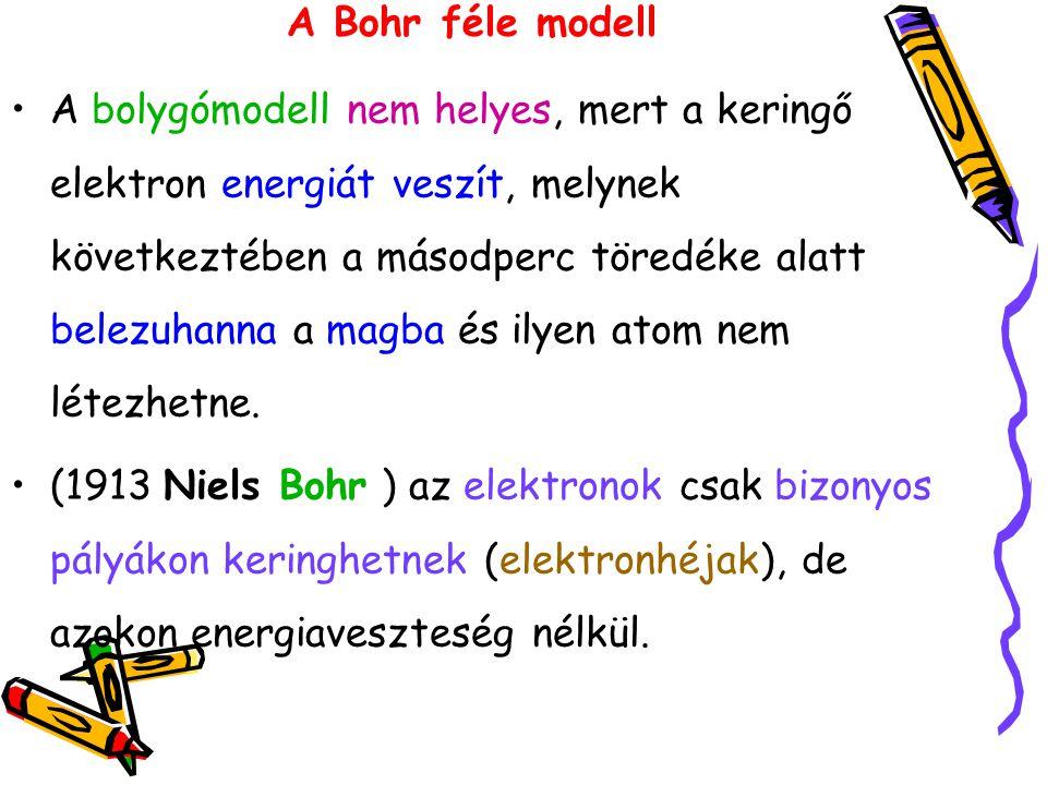 A Bohr féle modell A bolygómodell nem helyes, mert a keringő elektron energiát veszít, melynek következtében a másodperc töredéke alatt belezuhanna a