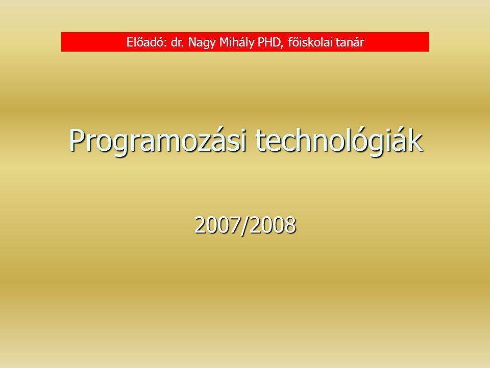 Programozási technológiák 2007/2008 Előadó: dr. Nagy Mihály PHD, főiskolai tanár
