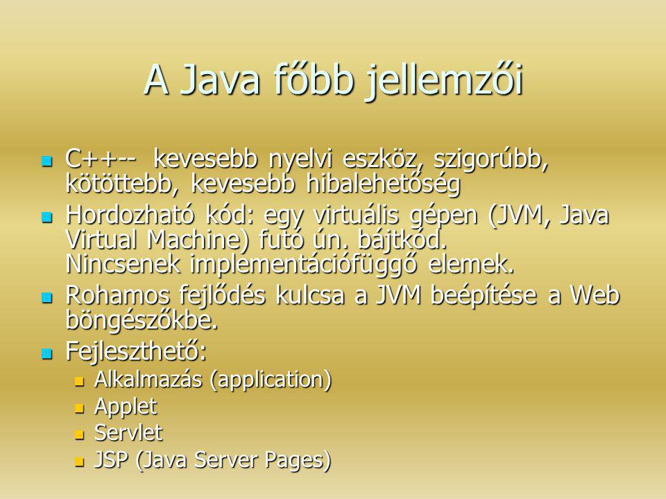 A Java főbb jellemzői C++-- kevesebb nyelvi eszköz, szigorúbb, kötöttebb, kevesebb hibalehetőség C++-- kevesebb nyelvi eszköz, szigorúbb, kötöttebb, k