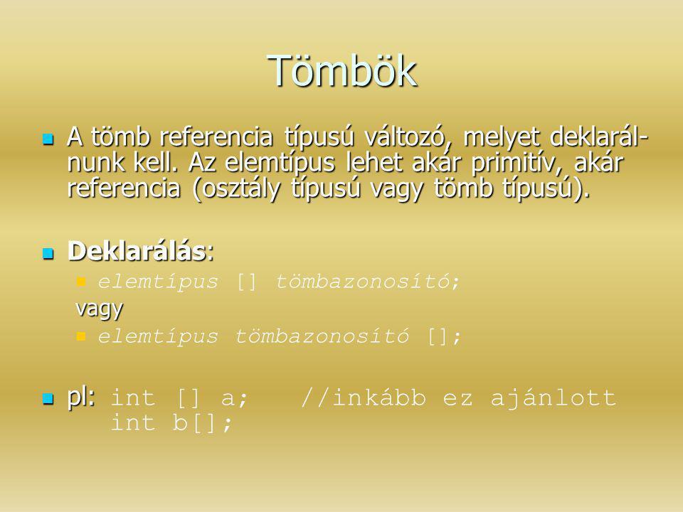 Tömbök A tömb referencia típusú változó, melyet deklarál- nunk kell. Az elemtípus lehet akár primitív, akár referencia (osztály típusú vagy tömb típus