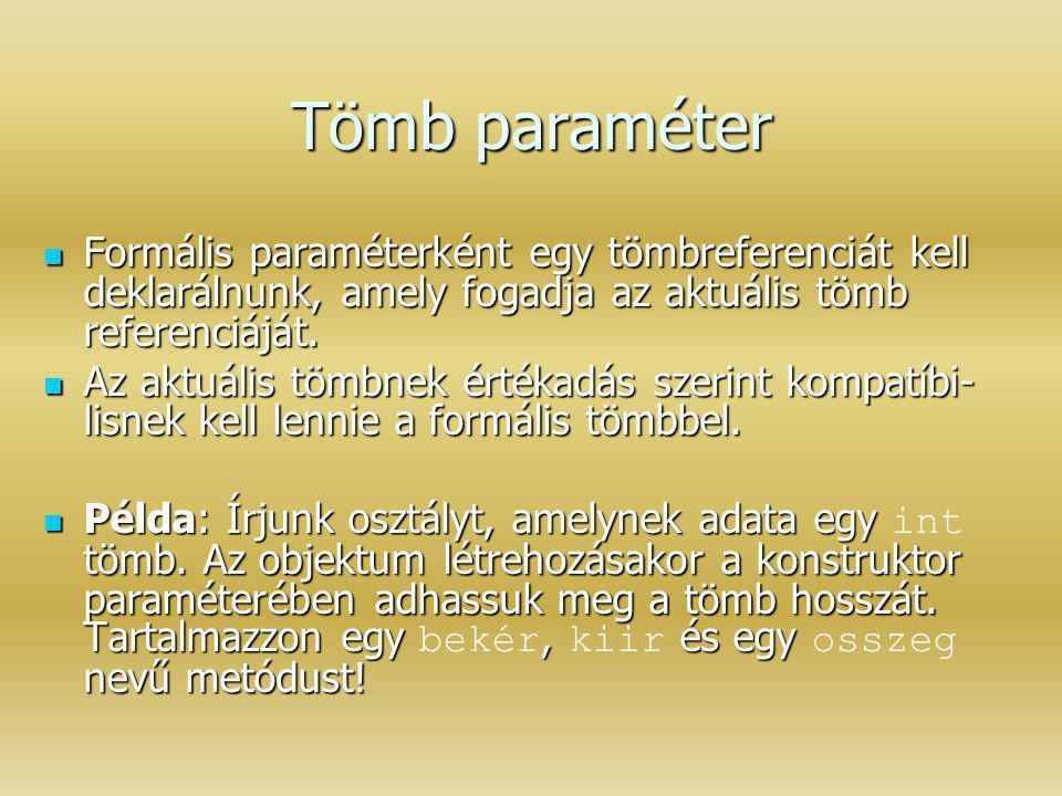 Tömb paraméter Formális paraméterként egy tömbreferenciát kell deklarálnunk, amely fogadja az aktuális tömb referenciáját. Formális paraméterként egy