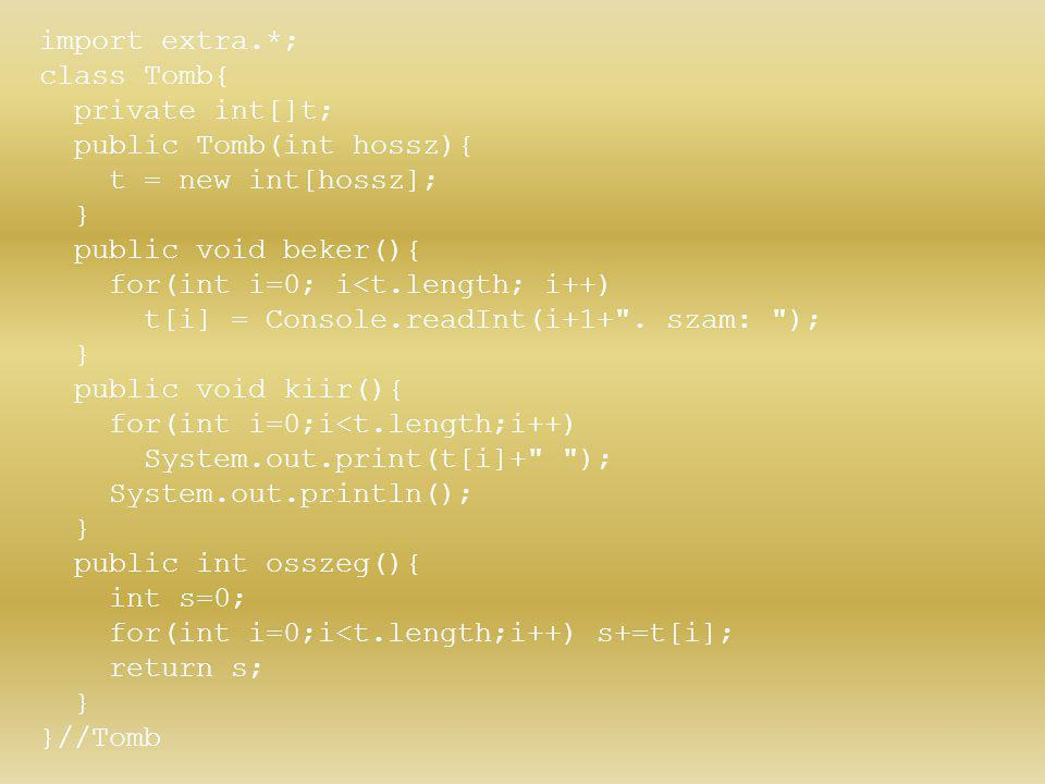 import extra.*; class Tomb{ private int[]t; public Tomb(int hossz){ t = new int[hossz]; } public void beker(){ for(int i=0; i<t.length; i++) t[i] = Co