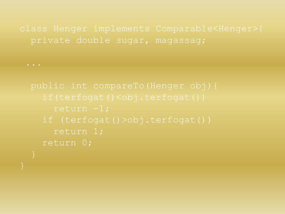 class Henger implements Comparable { private double sugar, magassag;... public int compareTo(Henger obj){ if(terfogat()<obj.terfogat()) return -1; if