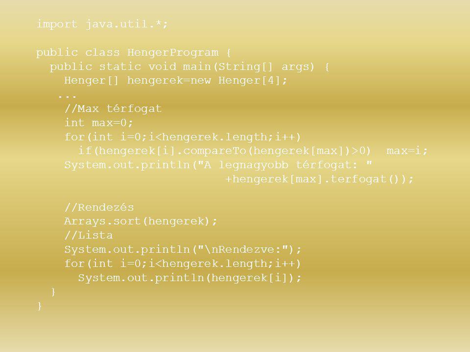 import java.util.*; public class HengerProgram { public static void main(String[] args) { Henger[] hengerek=new Henger[4];... //Max térfogat int max=0