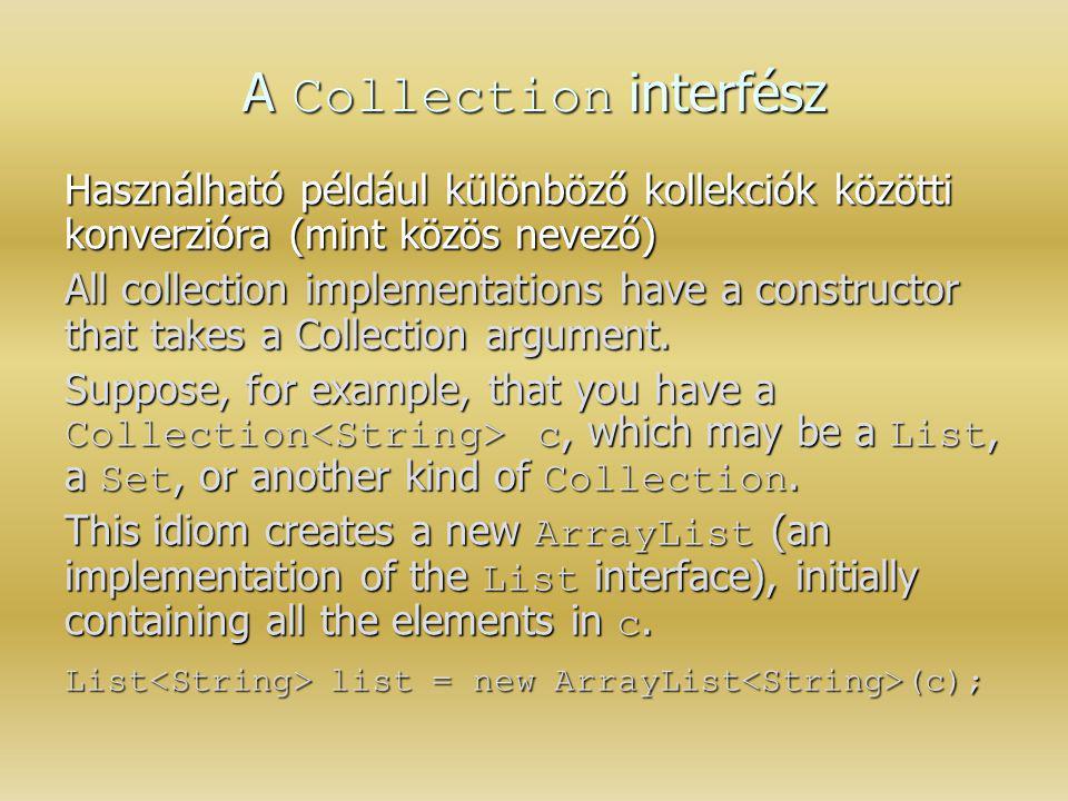 A Collection interfész Használható például különböző kollekciók közötti konverzióra (mint közös nevező) All collection implementations have a construc
