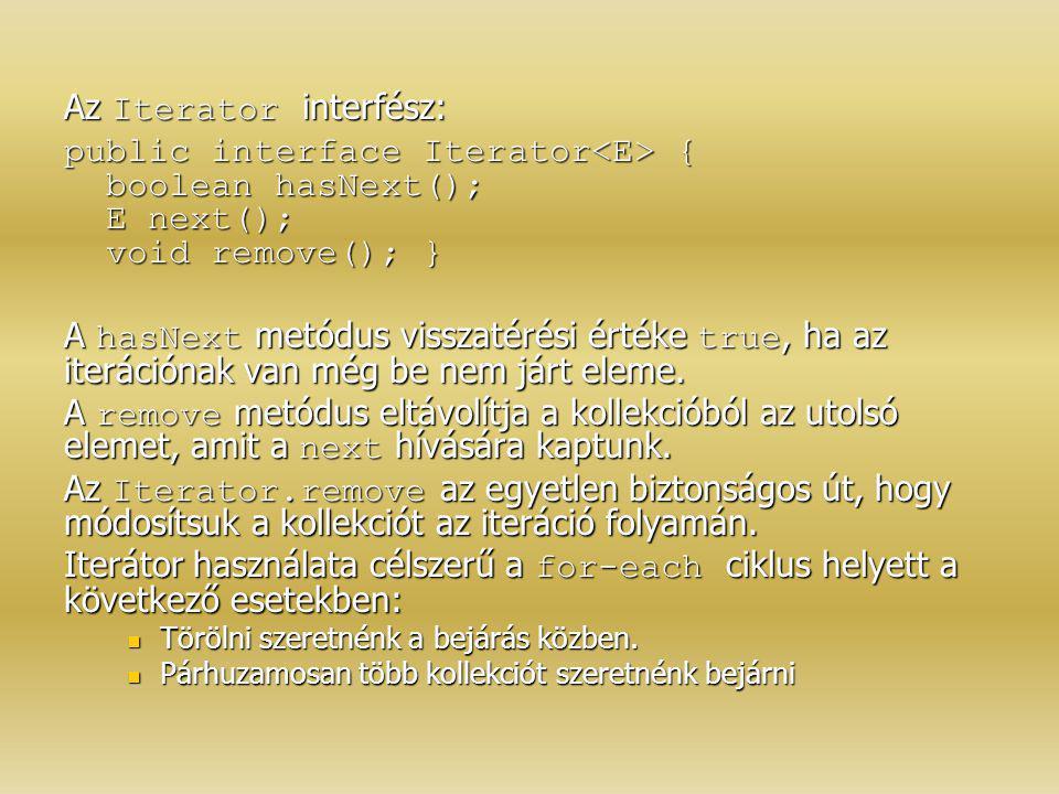 Az Iterator interfész: public interface Iterator { boolean hasNext(); E next(); void remove(); } A hasNext metódus visszatérési értéke true, ha az ite