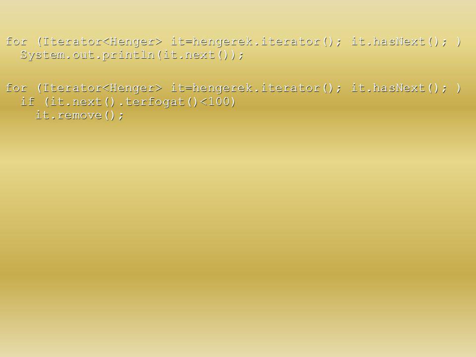 for (Iterator it=hengerek.iterator(); it.hasNext(); ) System.out.println(it.next()); for (Iterator it=hengerek.iterator(); it.hasNext(); ) if (it.next
