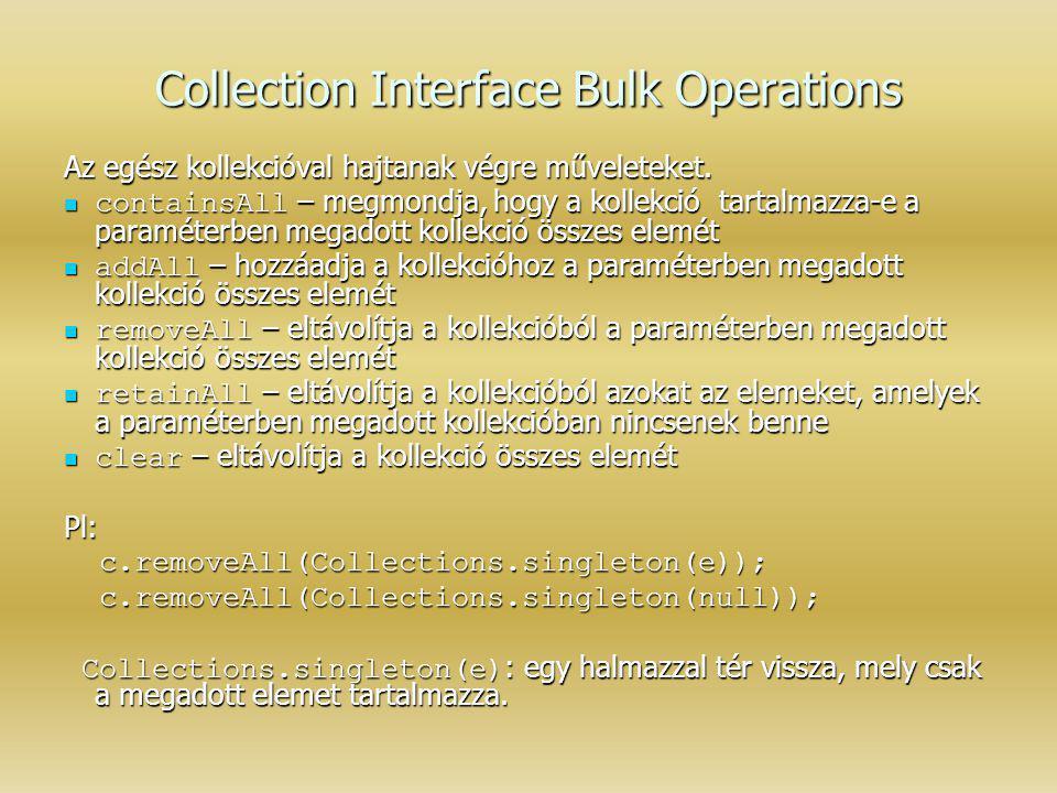 Collection Interface Bulk Operations Az egész kollekcióval hajtanak végre műveleteket. containsAll – megmondja, hogy a kollekció tartalmazza-e a param
