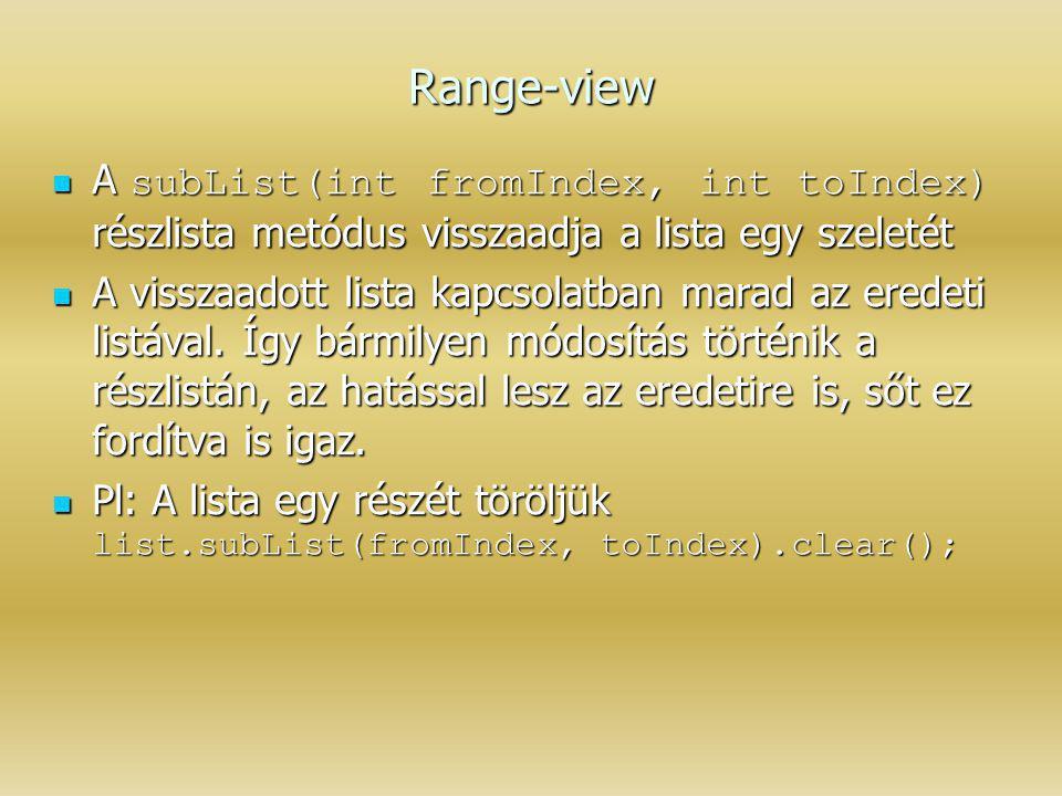 Range-view A subList(int fromIndex, int toIndex) részlista metódus visszaadja a lista egy szeletét A subList(int fromIndex, int toIndex) részlista met
