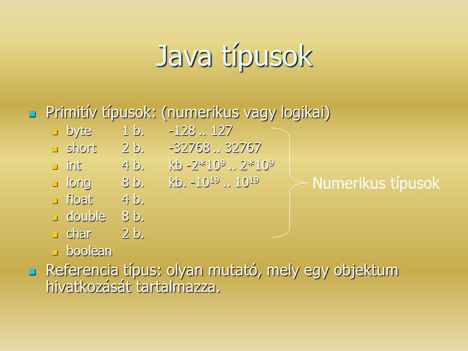 Java típusok Primitív típusok: (numerikus vagy logikai) Primitív típusok: (numerikus vagy logikai) byte1 b.-128.. 127 byte1 b.-128.. 127 short2 b.-327