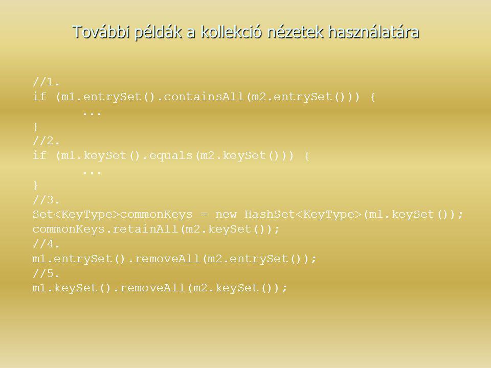 További példák a kollekció nézetek használatára //1. if (m1.entrySet().containsAll(m2.entrySet())) {... } //2. if (m1.keySet().equals(m2.keySet())) {.
