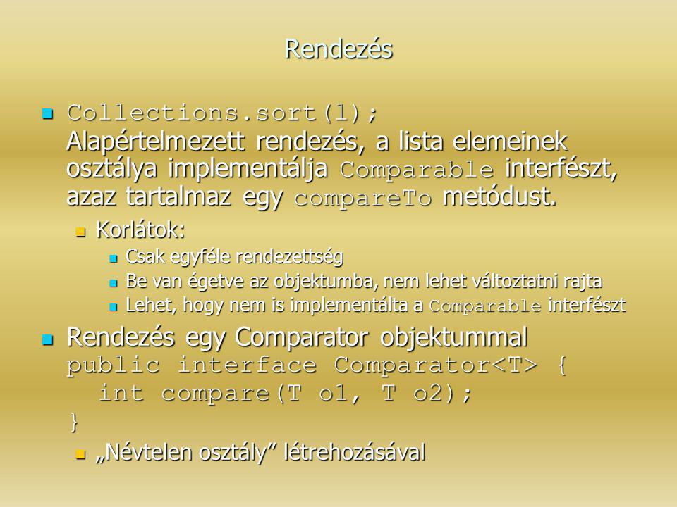 Rendezés Collections.sort(l); Alapértelmezett rendezés, a lista elemeinek osztálya implementálja Comparable interfészt, azaz tartalmaz egy compareTo m