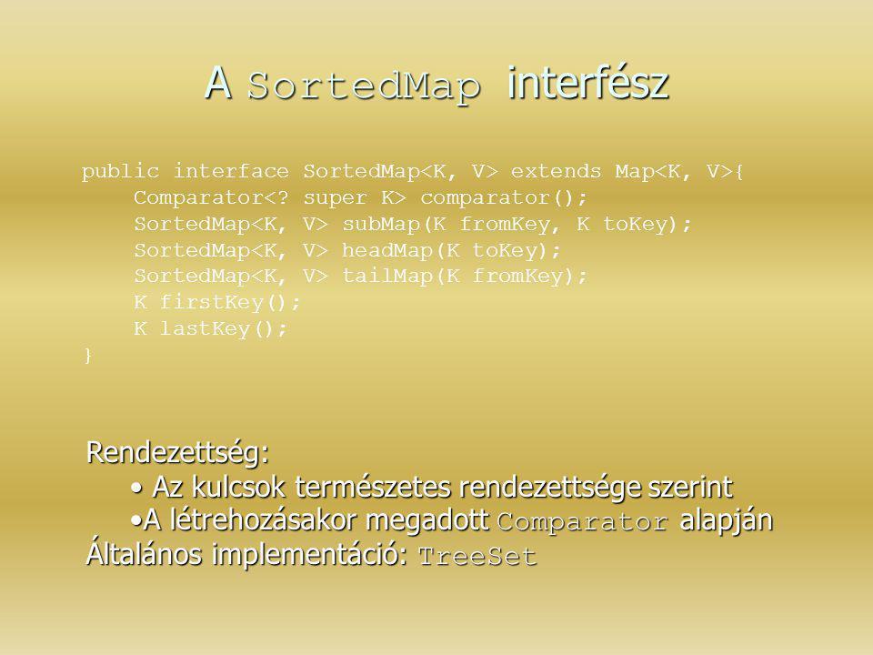A SortedMap interfész public interface SortedMap extends Map { Comparator comparator(); SortedMap subMap(K fromKey, K toKey); SortedMap headMap(K toKe