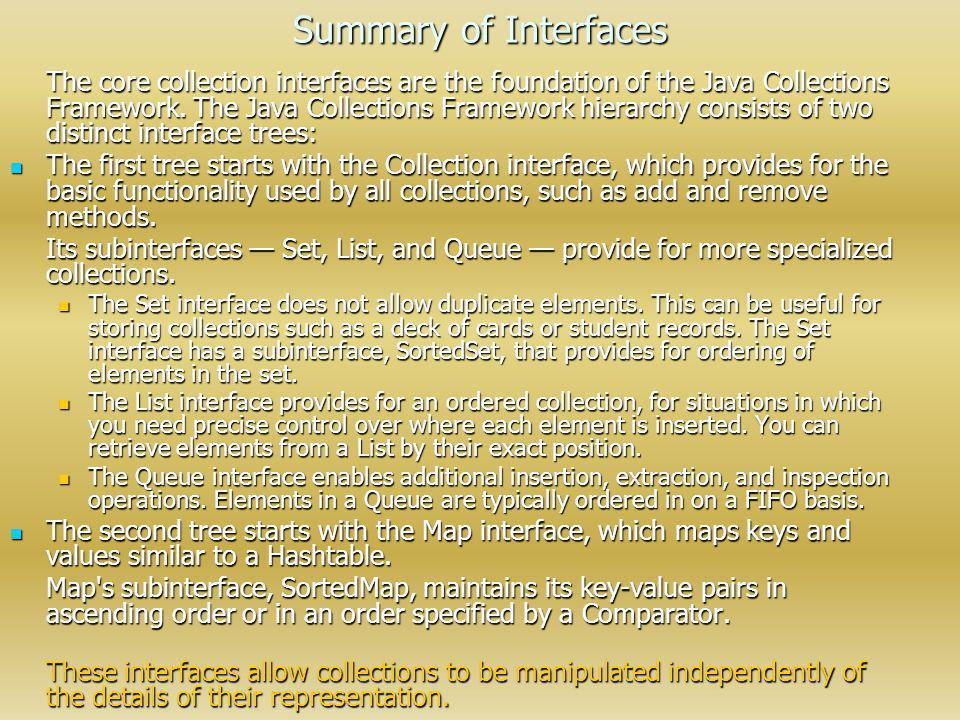 Summary of Interfaces The core collection interfaces are the foundation of the Java Collections Framework. The Java Collections Framework hierarchy co