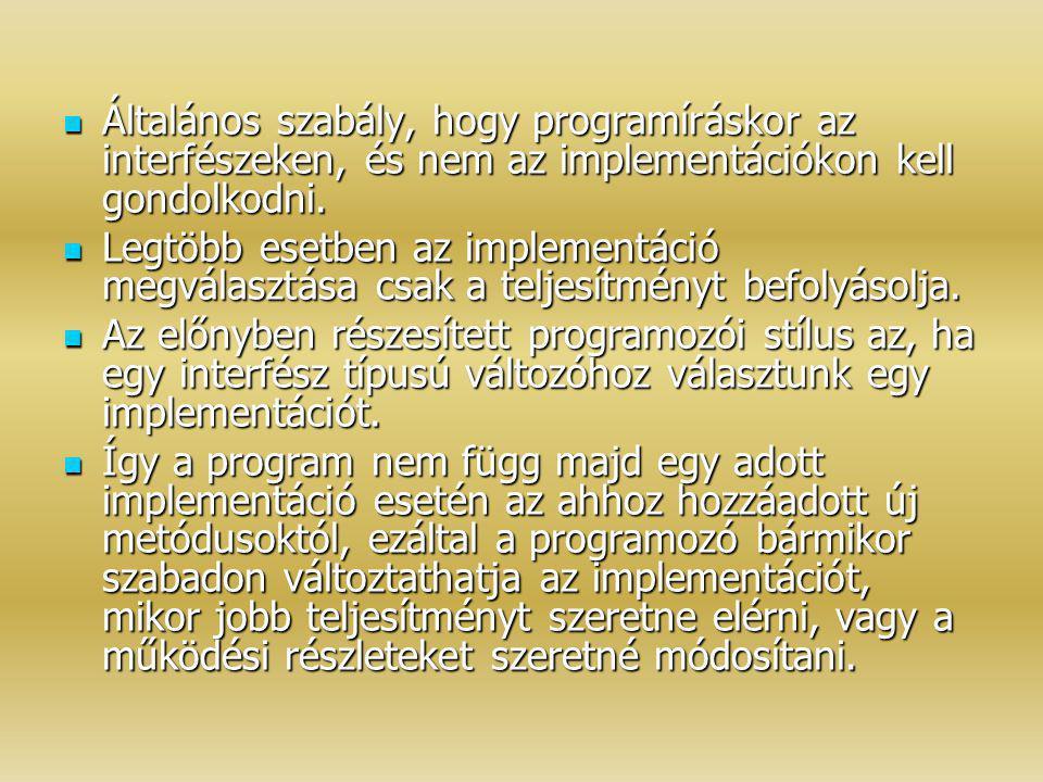 Általános szabály, hogy programíráskor az interfészeken, és nem az implementációkon kell gondolkodni. Általános szabály, hogy programíráskor az interf