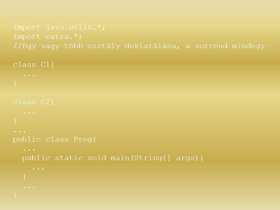 import java.utils.*; import extra.*; //Egy vagy több osztály deklarálása, a sorrend mindegy class C1{... } class C2{... }... public class Prog{... pub