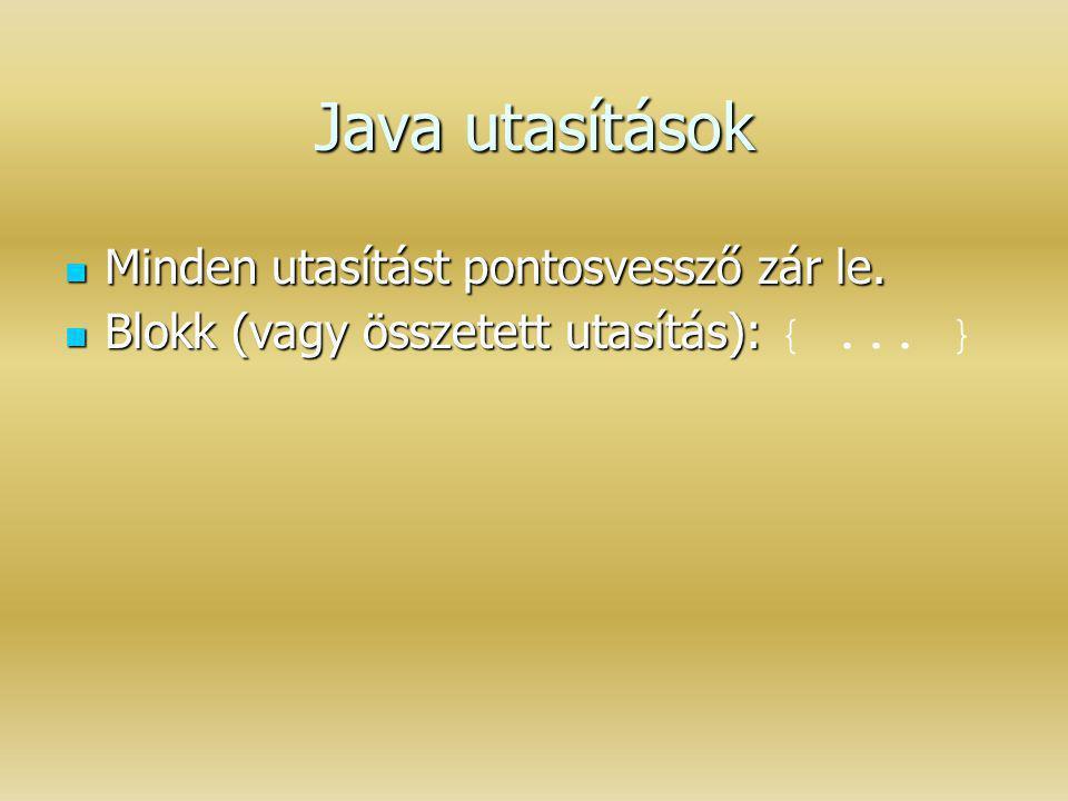 Java utasítások Minden utasítást pontosvessző zár le. Minden utasítást pontosvessző zár le. Blokk (vagy összetett utasítás): Blokk (vagy összetett uta