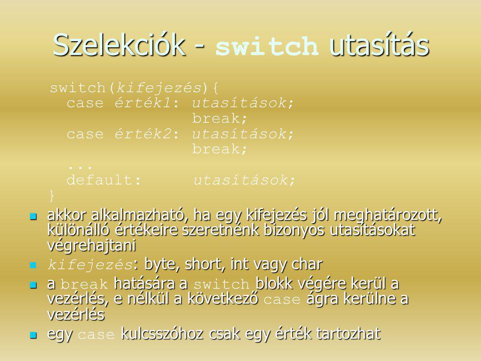 Szelekciók - utasítás Szelekciók - switch utasítás switch(kifejezés){ case érték1: utasítások; break; case érték2: utasítások; break;... default: utas