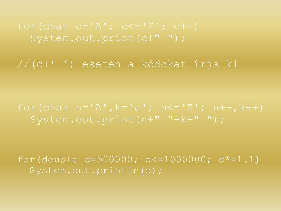 for(char c= A ; c<= Z ; c++) System.out.print(c+ ); //(c+ ) esetén a kódokat írja ki for(char n= A ,k= a ; n<= Z ; n++,k++) System.out.print(n+ +k+ ); for(double d=500000; d<=1000000; d*=1.1) System.out.println(d);