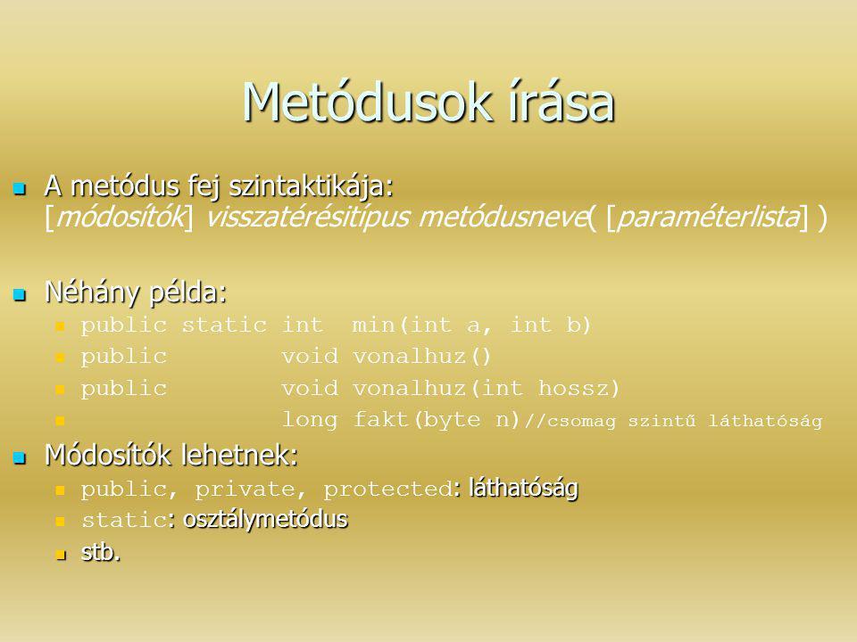 Metódusok írása A metódus fej szintaktikája: A metódus fej szintaktikája: [módosítók] visszatérésitípus metódusneve( [paraméterlista] ) Néhány példa: