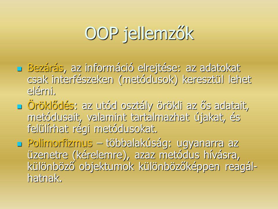 OOP jellemzők Bezárás, az információ elrejtése: az adatokat csak interfészeken (metódusok) keresztül lehet elérni. Bezárás, az információ elrejtése: a