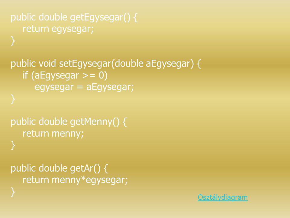 public double getEgysegar() { return egysegar; } public void setEgysegar(double aEgysegar) { if (aEgysegar >= 0) egysegar = aEgysegar; } public double