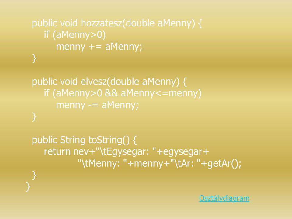public void hozzatesz(double aMenny) { if (aMenny>0) menny += aMenny; } public void elvesz(double aMenny) { if (aMenny>0 && aMenny<=menny) menny -= aM