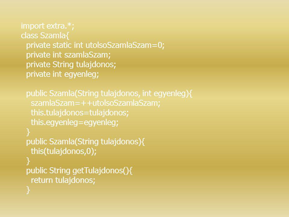 import extra.*; class Szamla{ private static int utolsoSzamlaSzam=0; private int szamlaSzam; private String tulajdonos; private int egyenleg; public S