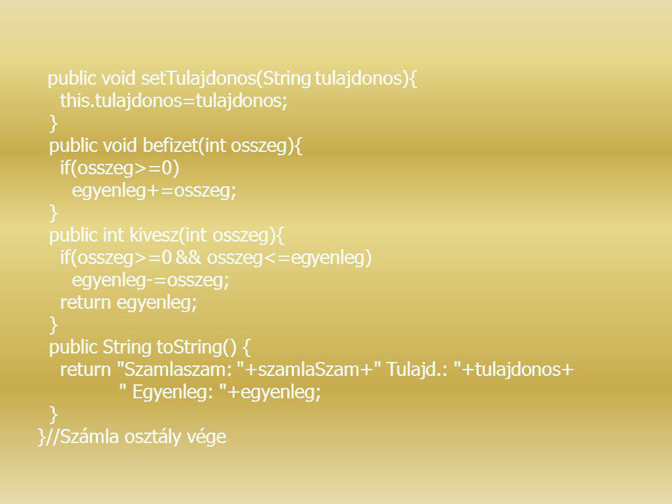 public void setTulajdonos(String tulajdonos){ this.tulajdonos=tulajdonos; } public void befizet(int osszeg){ if(osszeg>=0) egyenleg+=osszeg; } public