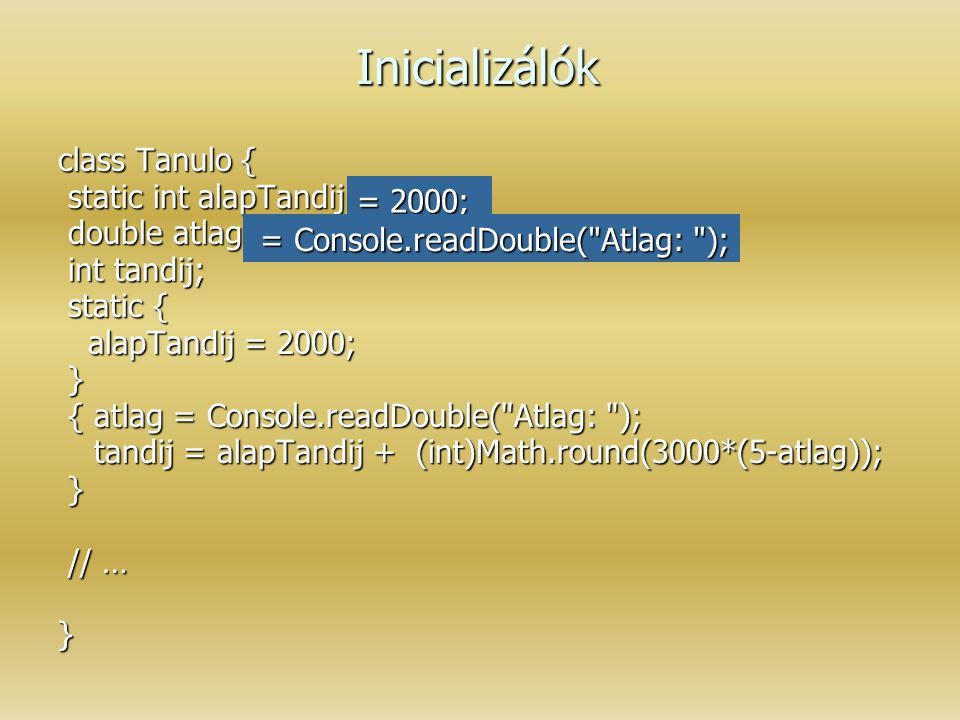 Inicializálók class Tanulo { static int alapTandij; static int alapTandij; double atlag; double atlag; int tandij; int tandij; static { static { alapT