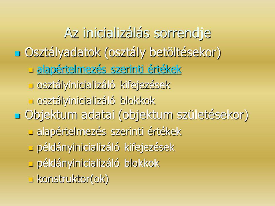 Az inicializálás sorrendje Osztályadatok (osztály betöltésekor) Osztályadatok (osztály betöltésekor) alapértelmezés szerinti értékek alapértelmezés sz