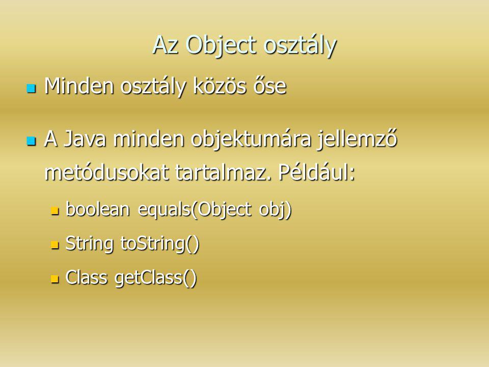 Az Object osztály Minden osztály közös őse Minden osztály közös őse A Java minden objektumára jellemző metódusokat tartalmaz. Például: A Java minden o