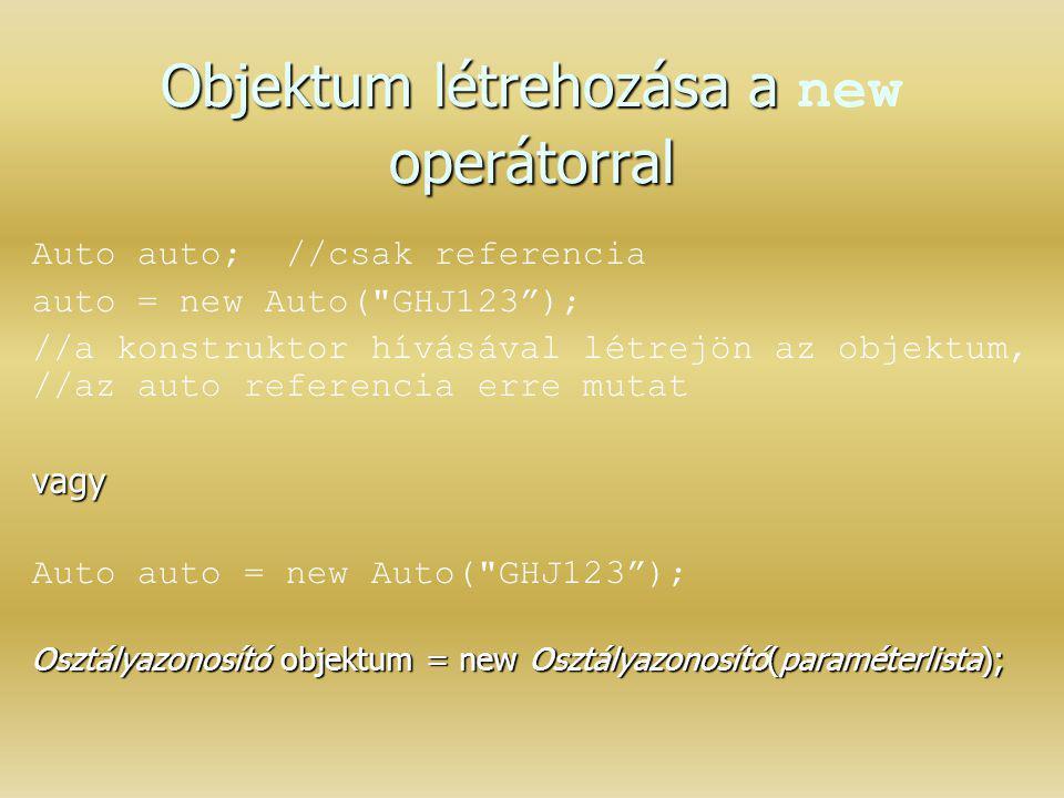 Objektum létrehozása a operátorral Objektum létrehozása a new operátorral Auto auto; //csak referencia auto = new Auto(