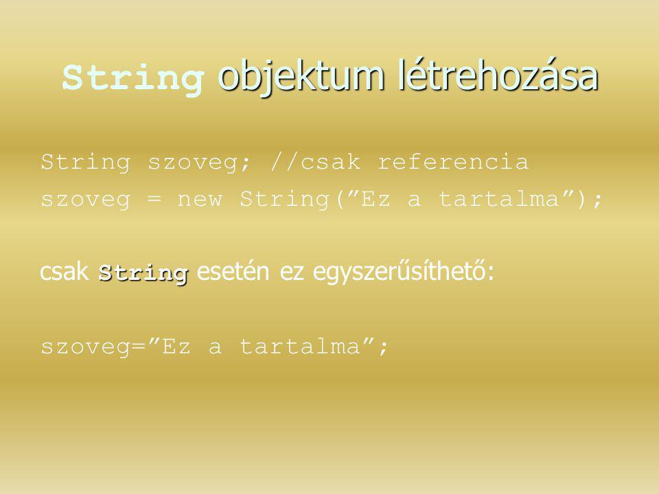 """objektum létrehozása String objektum létrehozása String szoveg; //csak referencia szoveg = new String(""""Ez a tartalma""""); String csak String esetén ez e"""