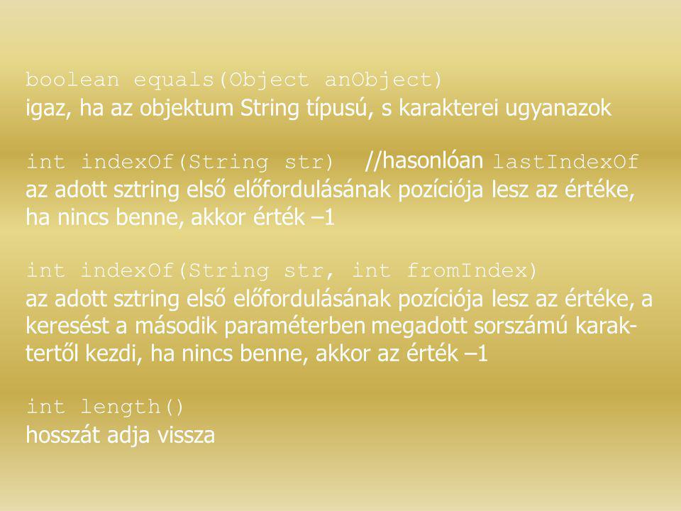 boolean equals(Object anObject) igaz, ha az objektum String típusú, s karakterei ugyanazok int indexOf(String str) //hasonlóan lastIndexOf az adott sz