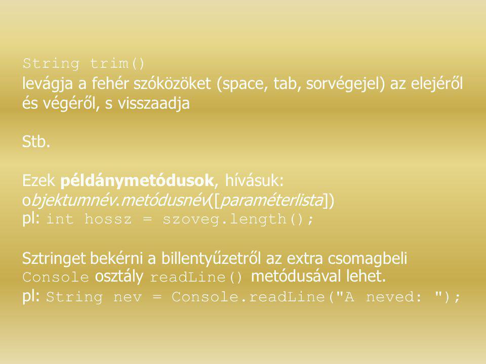 String trim() levágja a fehér szóközöket (space, tab, sorvégejel) az elejéről és végéről, s visszaadja Stb. Ezek példánymetódusok, hívásuk: objektumné