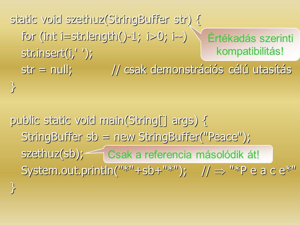 static void szethuz(StringBuffer str) { for (int i=str.length()-1; i>0; i--) str.insert(i,' '); str = null;// csak demonstrációs célú utasítás } publi