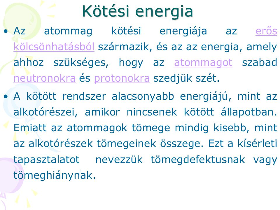 Kötési energia Az atommag kötési energiája az erős kölcsönhatásból származik, és az az energia, amely ahhoz szükséges, hogy az atommagot szabad neutro